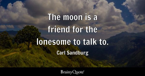 The moon is a friend for the lonesome to talk to. - Carl Sandburg