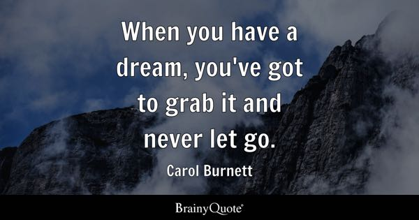 When you have a dream, you've got to grab it and never let go. - Carol Burnett