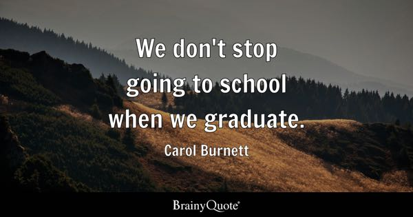 We don't stop going to school when we graduate. - Carol Burnett