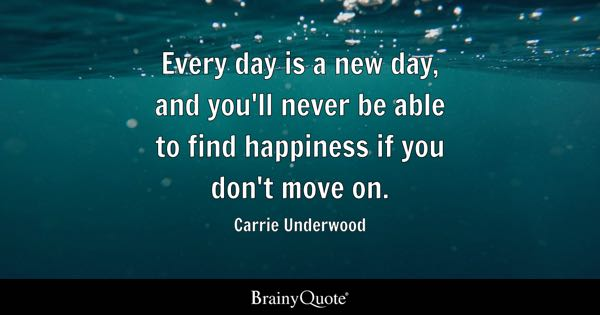 Every day is a new day, and you'll never be able to find happiness if you don't move on. - Carrie Underwood