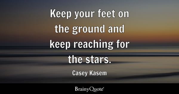 Keep your feet on the ground and keep reaching for the stars. - Casey Kasem