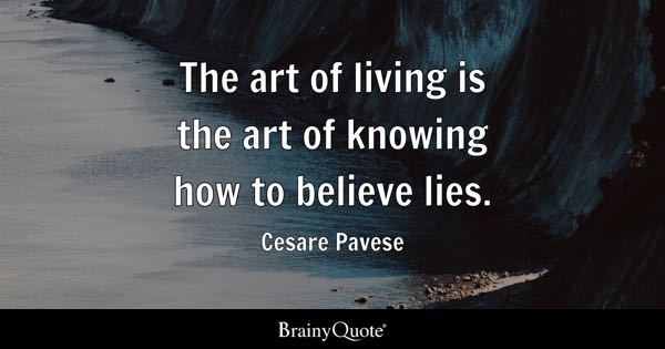 The art of living is the art of knowing how to believe lies. - Cesare Pavese