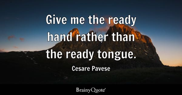 Give me the ready hand rather than the ready tongue. - Cesare Pavese