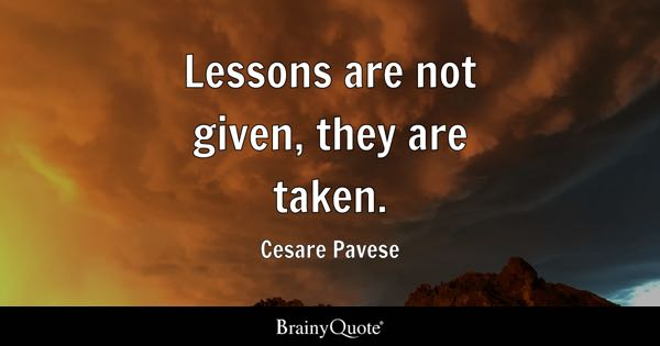 Lessons are not given, they are taken. - Cesare Pavese