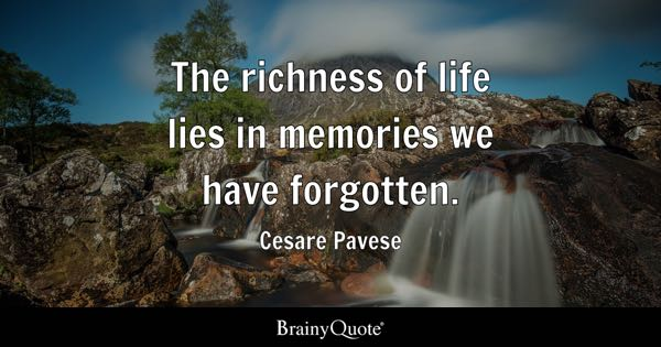 The richness of life lies in memories we have forgotten. - Cesare Pavese