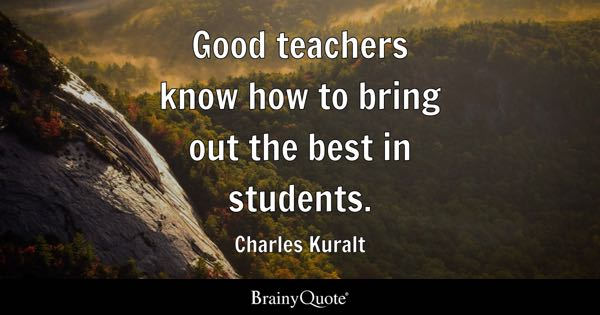 Good teachers know how to bring out the best in students. - Charles Kuralt