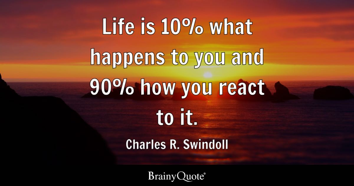 Life is 10% what happens to you and 90% how you react to it. - Charles R. Swindoll