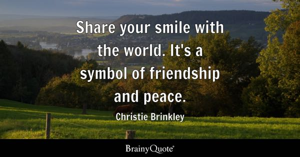 Share your smile with the world. It's a symbol of friendship and peace. - Christie Brinkley