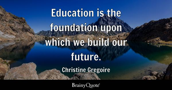 Education is the foundation upon which we build our future. - Christine Gregoire