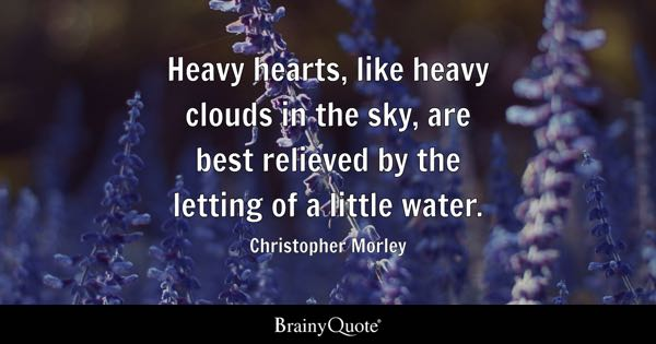 Heavy hearts, like heavy clouds in the sky, are best relieved by the letting of a little water. - Christopher Morley