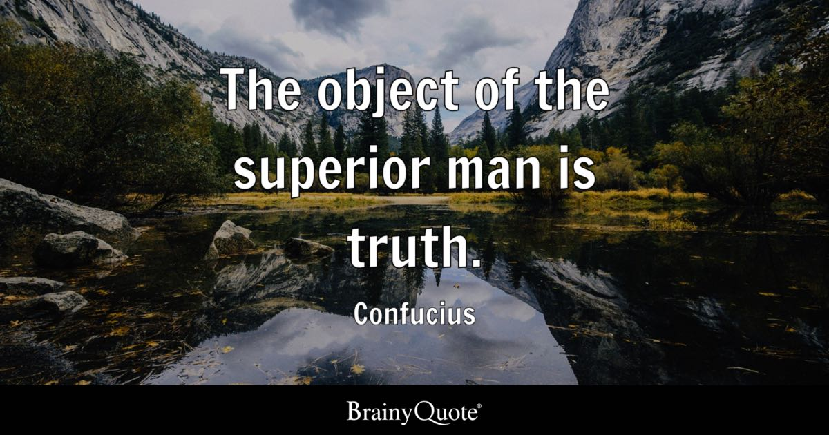 The object of the superior man is truth. - Confucius