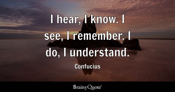 I hear, I know. I see, I remember. I do, I understand. - Confucius