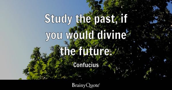 Study the past, if you would divine the future. - Confucius