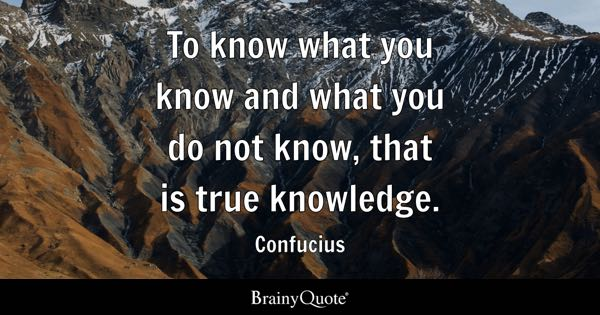 To know what you know and what you do not know, that is true knowledge. - Confucius
