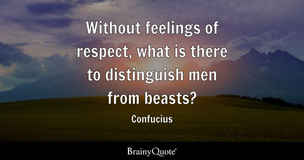 Without feelings of respect, what is there to distinguish men from beasts? - Confucius