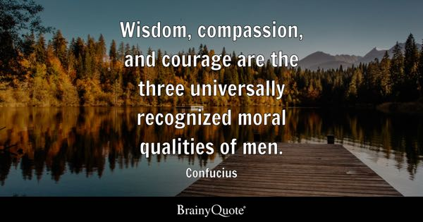 Wisdom, compassion, and courage are the three universally recognized moral qualities of men. - Confucius