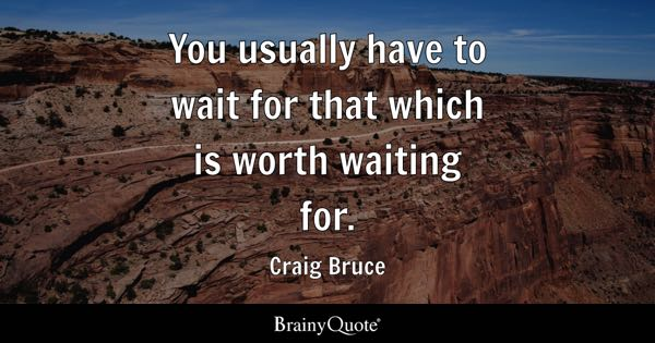 You usually have to wait for that which is worth waiting for. - Craig Bruce
