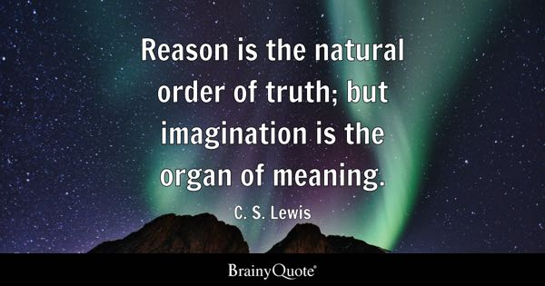Reason is the natural order of truth; but imagination is the organ of meaning. - C. S. Lewis