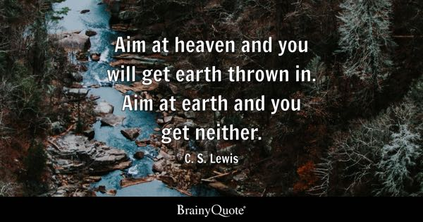 Aim at heaven and you will get earth thrown in. Aim at earth and you get neither. - C. S. Lewis