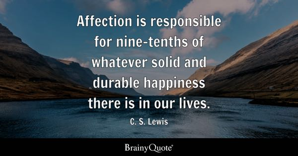 Affection is responsible for nine-tenths of whatever solid and durable happiness there is in our lives. - C. S. Lewis