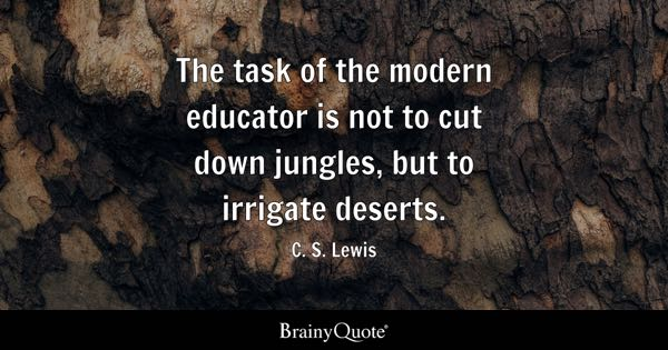 The task of the modern educator is not to cut down jungles, but to irrigate deserts. - C. S. Lewis