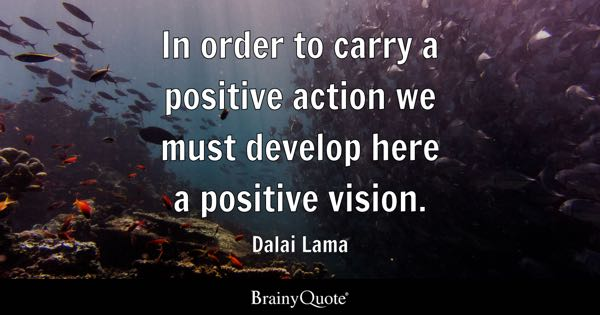 In order to carry a positive action we must develop here a positive vision. - Dalai Lama