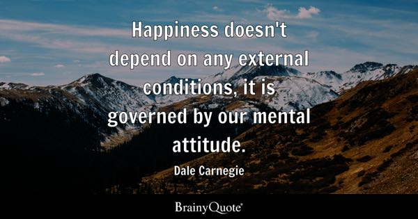 Happiness doesn't depend on any external conditions, it is governed by our mental attitude. - Dale Carnegie