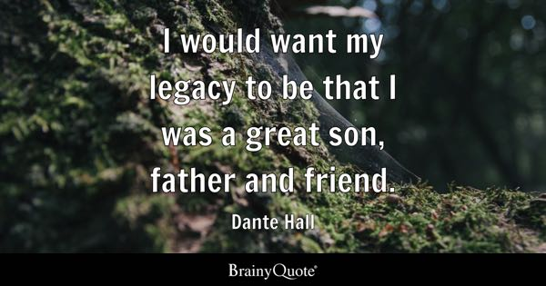 I would want my legacy to be that I was a great son, father and friend. - Dante Hall