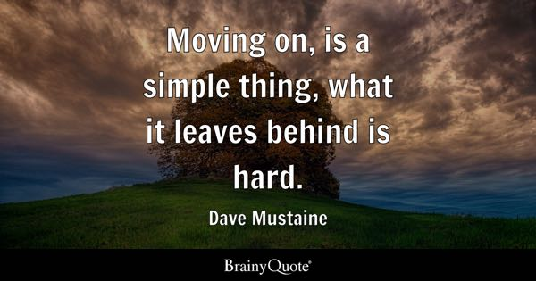 Moving on, is a simple thing, what it leaves behind is hard. - Dave Mustaine