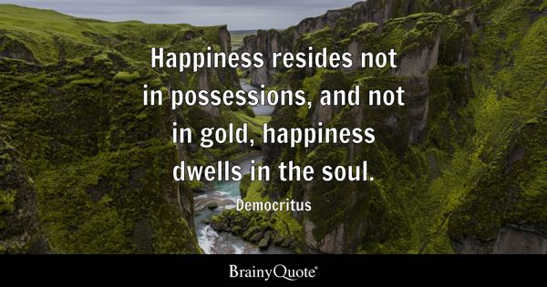 Happiness resides not in possessions, and not in gold, happiness dwells in the soul. - Democritus
