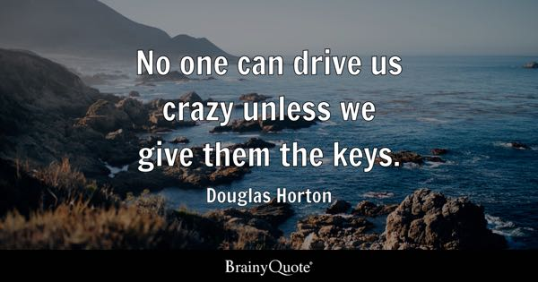 No one can drive us crazy unless we give them the keys. - Douglas Horton