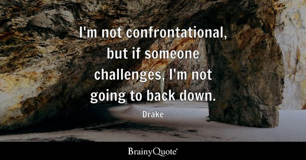 I'm not confrontational, but if someone challenges, I'm not going to back down. - Drake