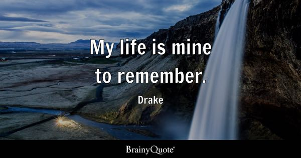 My life is mine to remember. - Drake