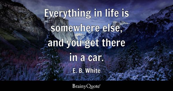Everything in life is somewhere else, and you get there in a car. - E. B. White