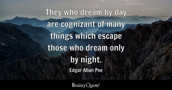 They who dream by day are cognizant of many things which escape those who dream only by night. - Edgar Allan Poe