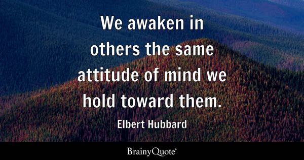 We awaken in others the same attitude of mind we hold toward them. - Elbert Hubbard