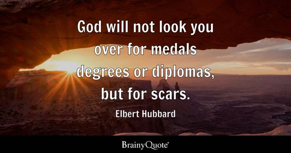God will not look you over for medals degrees or diplomas, but for scars. - Elbert Hubbard