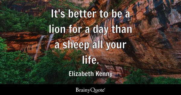 It's better to be a lion for a day than a sheep all your life. - Elizabeth Kenny