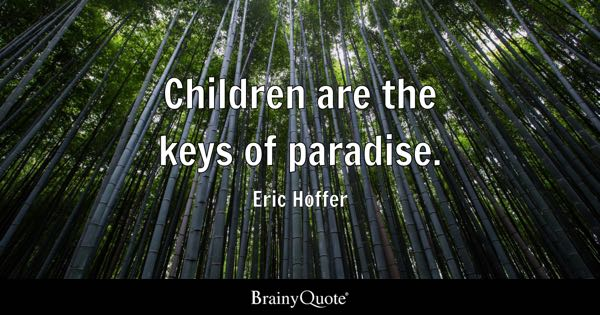 Children are the keys of paradise. - Eric Hoffer