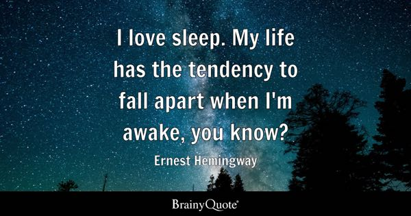 I love sleep. My life has the tendency to fall apart when I'm awake, you know? - Ernest Hemingway