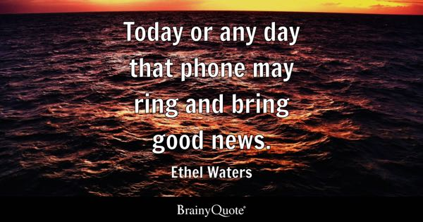 Today or any day that phone may ring and bring good news. - Ethel Waters