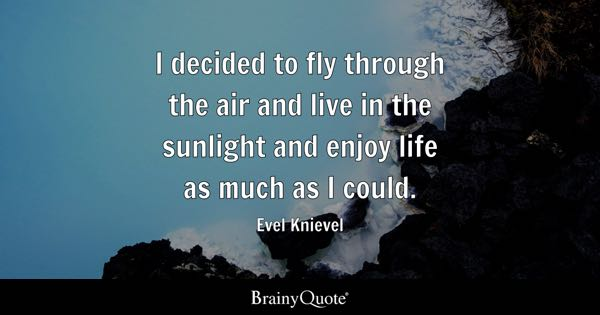 I decided to fly through the air and live in the sunlight and enjoy life as much as I could. - Evel Knievel