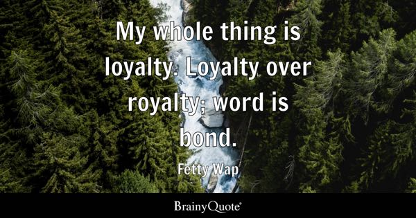 My whole thing is loyalty. Loyalty over royalty; word is bond. - Fetty Wap