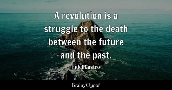 A revolution is a struggle to the death between the future and the past. - Fidel Castro