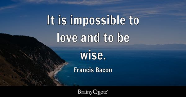 It is impossible to love and to be wise. - Francis Bacon