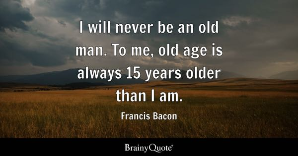 I will never be an old man. To me, old age is always 15 years older than I am. - Francis Bacon