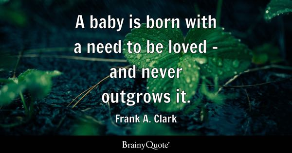 A baby is born with a need to be loved - and never outgrows it. - Frank A. Clark