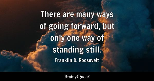 There are many ways of going forward, but only one way of standing still. - Franklin D. Roosevelt