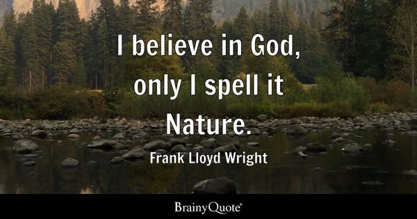 I believe in God, only I spell it Nature. - Frank Lloyd Wright