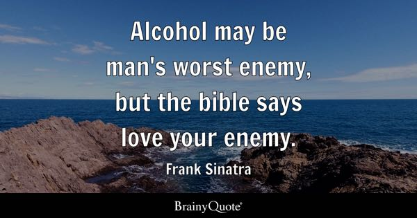 Alcohol may be man's worst enemy, but the bible says love your enemy. - Frank Sinatra